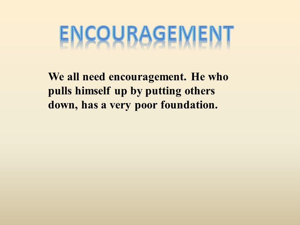 Encouragement We all need encouragement.