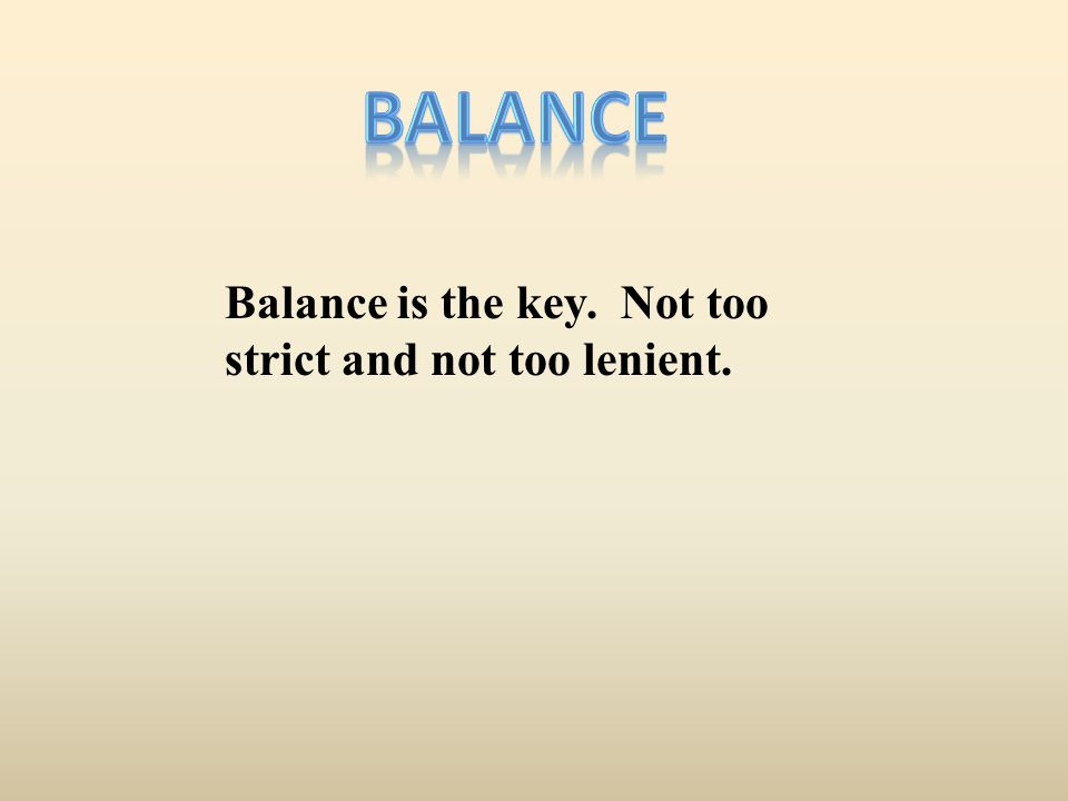 balance Balance is the key. Not too strict and not too lenient.