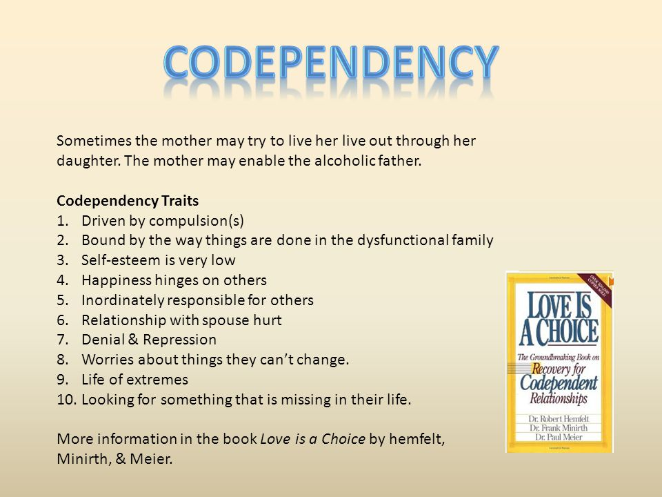 Codependency Sometimes the mother may try to live her live out through her daughter. The mother may enable the alcoholic father.