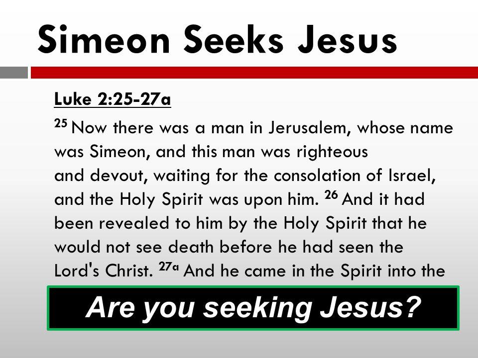 Simeon Seeks Jesus Are you seeking Jesus Luke 2:25-27a