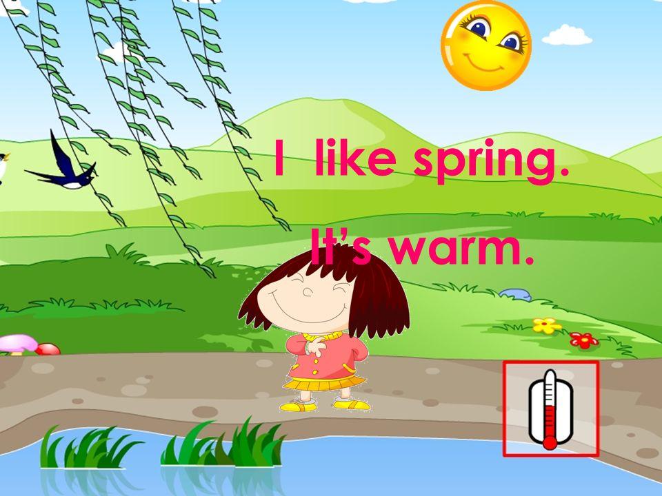 I like spring. It's warm. 本资料来自于资源最齐全的21世纪教育网www.21cnjy.com