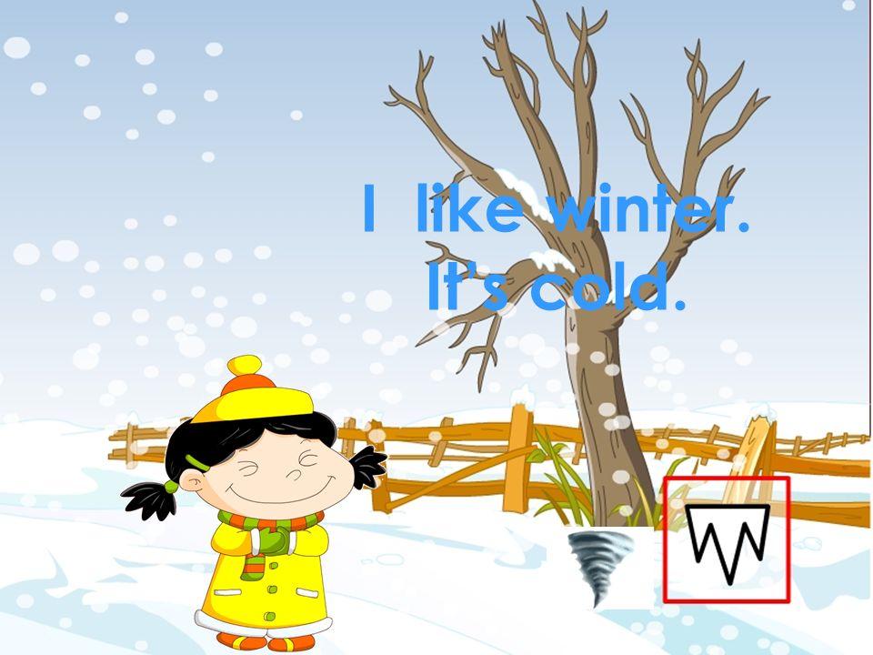I like winter. It's cold. 本资料来自于资源最齐全的21世纪教育网www.21cnjy.com