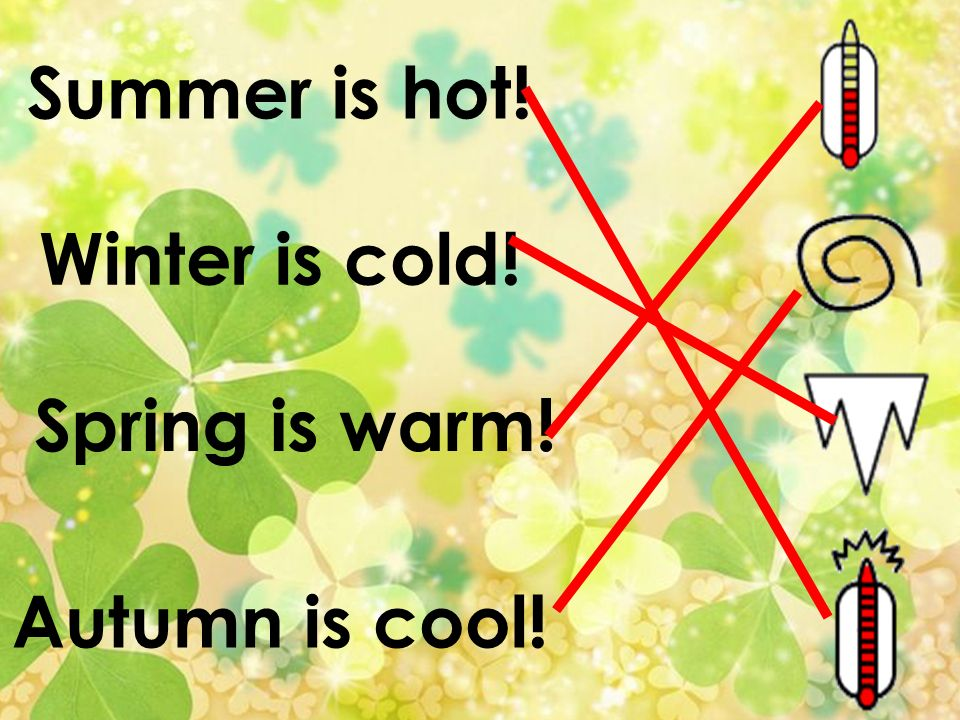 Summer is hot! Winter is cold! Spring is warm! Autumn is cool!