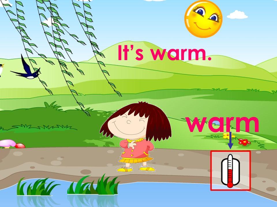 It's warm. warm 本资料来自于资源最齐全的21世纪教育网www.21cnjy.com