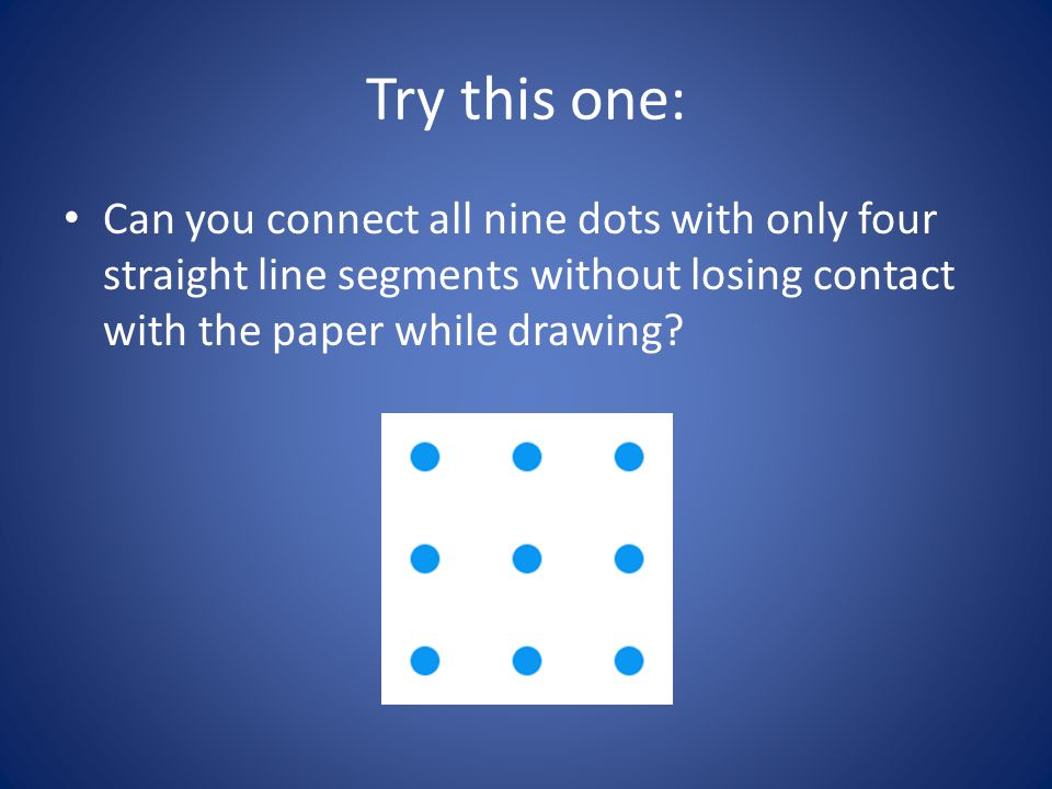 Try this one: Can you connect all nine dots with only four straight line segments without losing contact with the paper while drawing