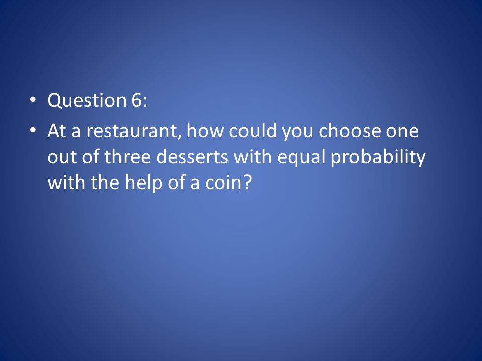Question 6: At a restaurant, how could you choose one out of three desserts with equal probability with the help of a coin