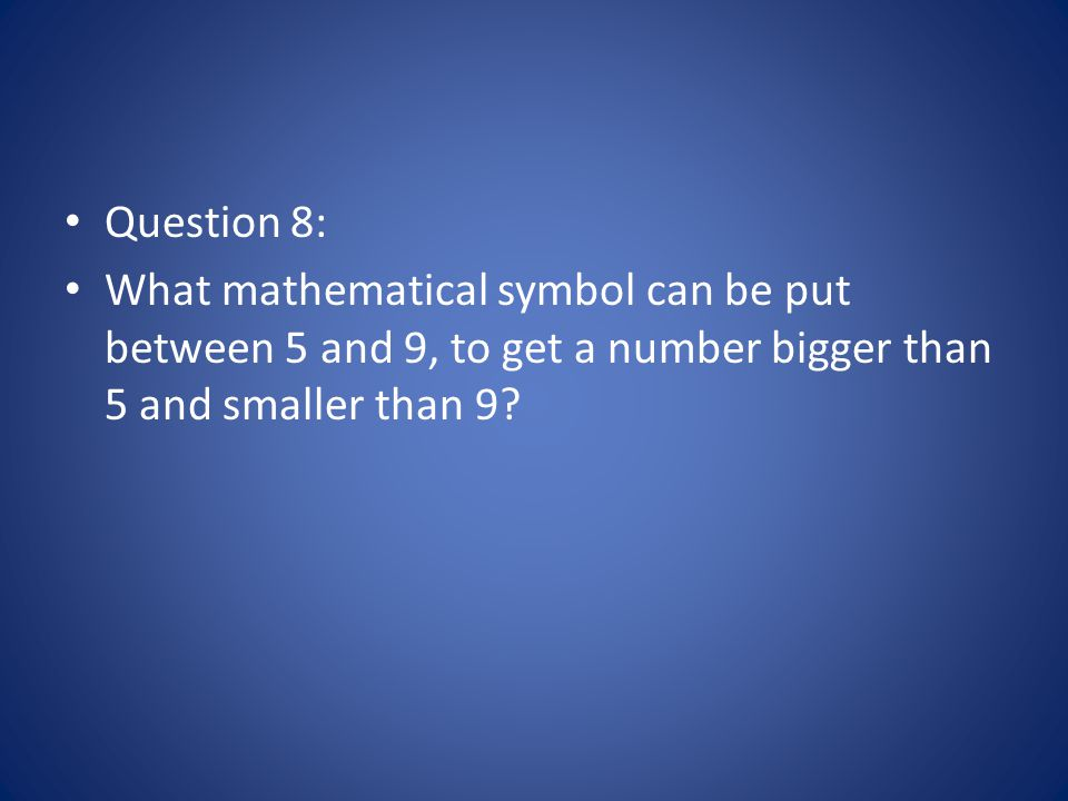 Question 8: What mathematical symbol can be put between 5 and 9, to get a number bigger than 5 and smaller than 9