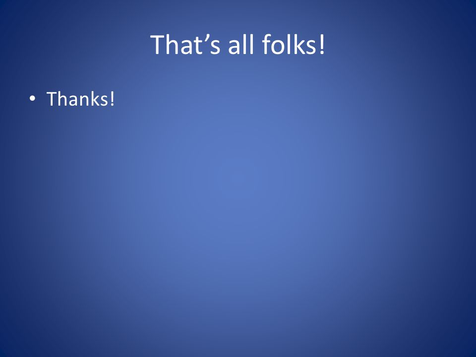 That's all folks! Thanks!