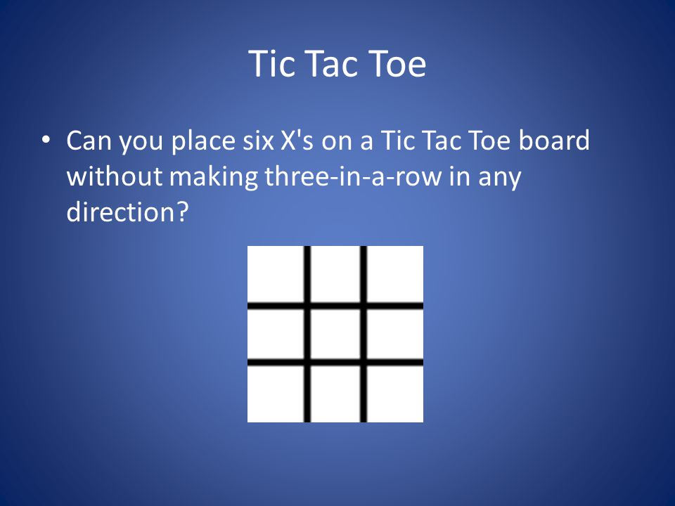 Tic Tac Toe Can you place six X s on a Tic Tac Toe board without making three-in-a-row in any direction