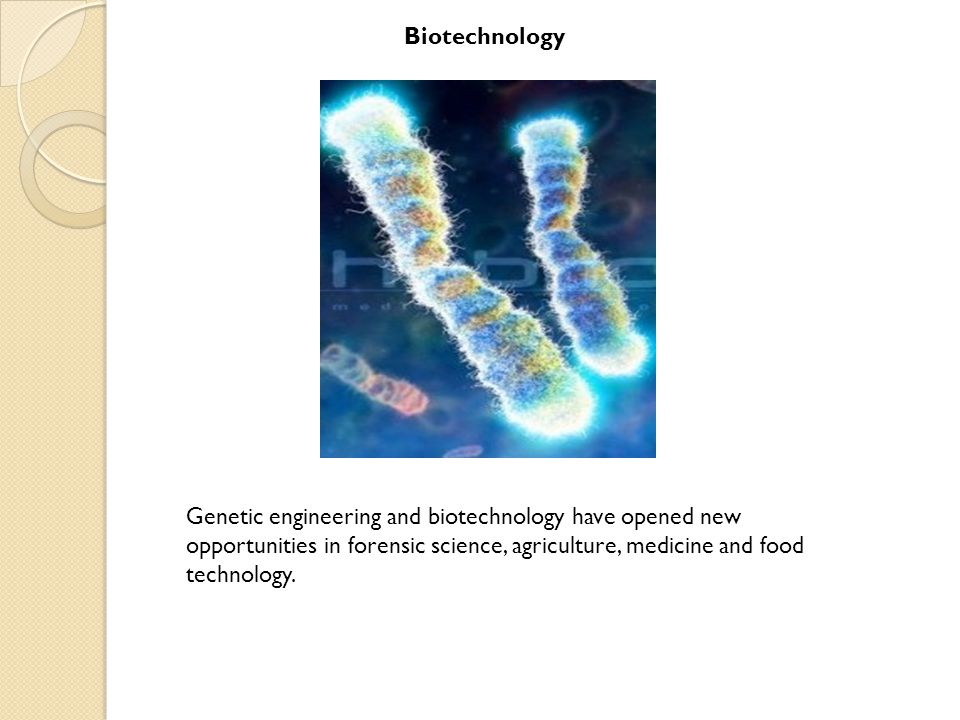 Biotechnology Genetic engineering and biotechnology have opened new opportunities in forensic science, agriculture, medicine and food technology.