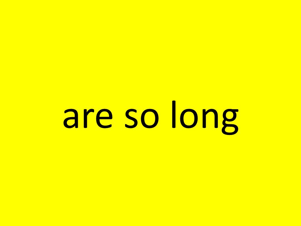 are so long