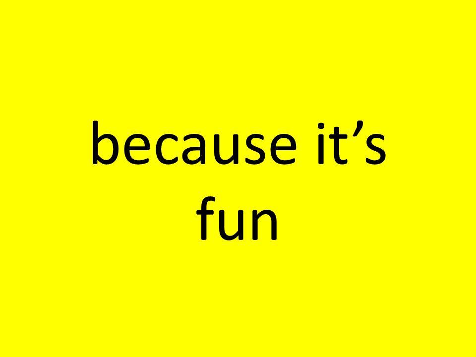 because it's fun