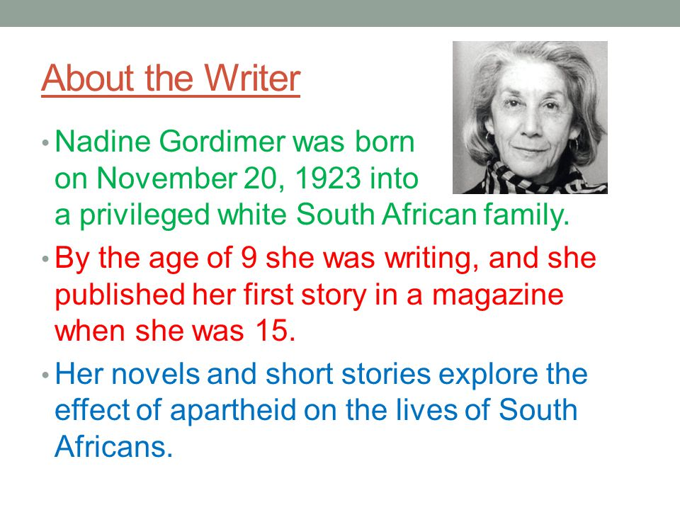About the Writer Nadine Gordimer was born on November 20, 1923 into a privileged white South African family.