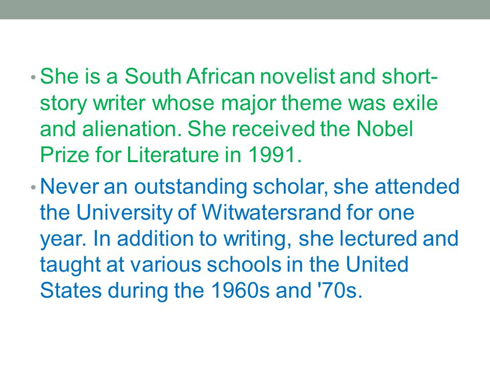 She is a South African novelist and short-story writer whose major theme was exile and alienation. She received the Nobel Prize for Literature in 1991.