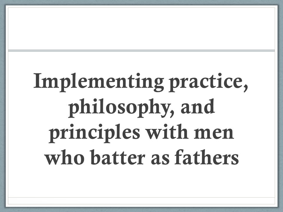 Implementing practice, philosophy, and principles with men who batter as fathers