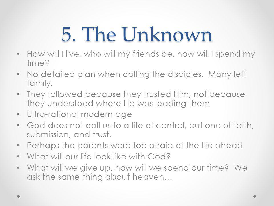 5. The Unknown How will I live, who will my friends be, how will I spend my time No detailed plan when calling the disciples. Many left family.