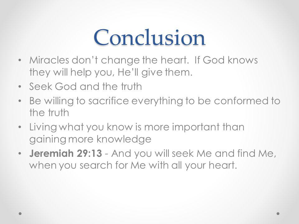 Conclusion Miracles don't change the heart. If God knows they will help you, He'll give them. Seek God and the truth.