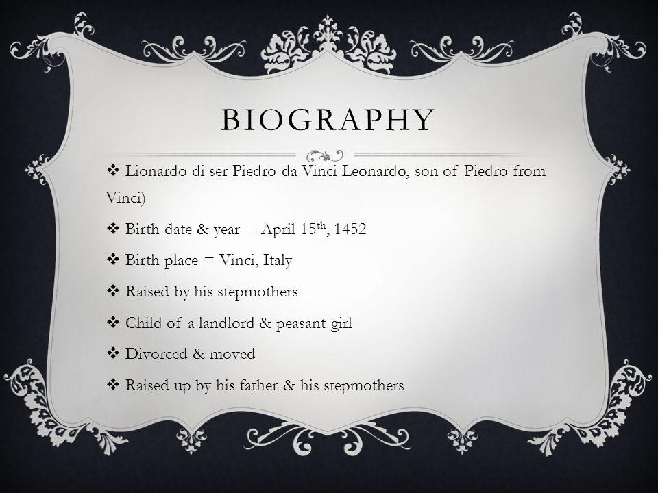 Biography Lionardo di ser Piedro da Vinci Leonardo, son of Piedro from Vinci) Birth date & year = April 15th, 1452.
