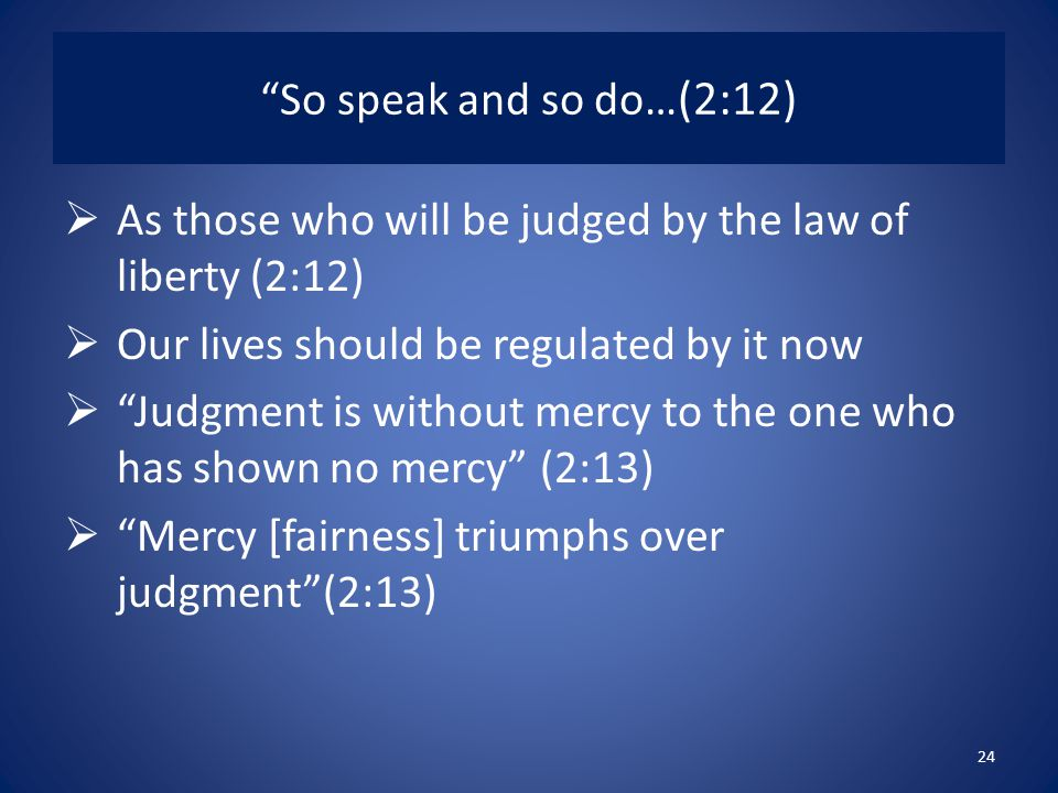 So speak and so do…(2:12) As those who will be judged by the law of liberty (2:12) Our lives should be regulated by it now.
