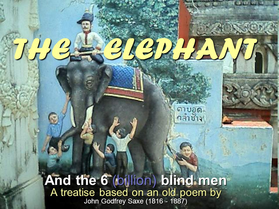 THE ELEPHANT And the 6 (billion) blind men A treatise based on an old poem by John Godfrey Saxe (1816 - 1887)