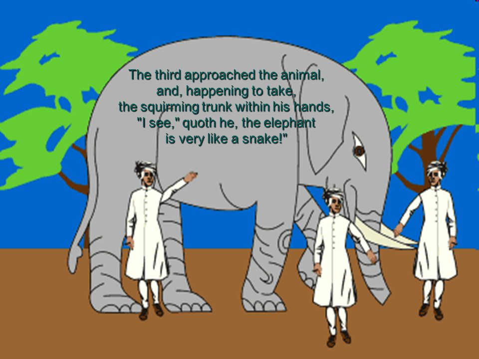 The third approached the animal, and, happening to take, the squirming trunk within his hands, I see, quoth he, the elephant is very like a snake!