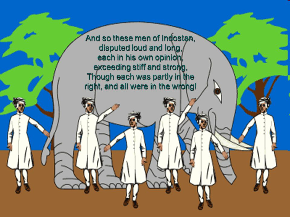 And so these men of Indostan, disputed loud and long, each in his own opinion, exceeding stiff and strong, Though each was partly in the right, and all were in the wrong!