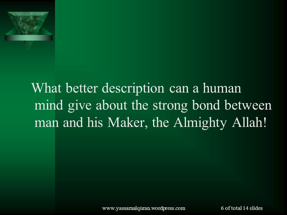 What better description can a human mind give about the strong bond between man and his Maker, the Almighty Allah!
