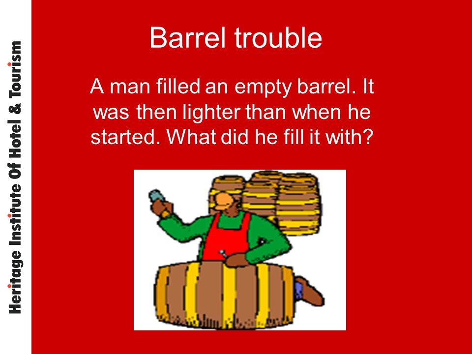 Barrel trouble A man filled an empty barrel. It was then lighter than when he started.