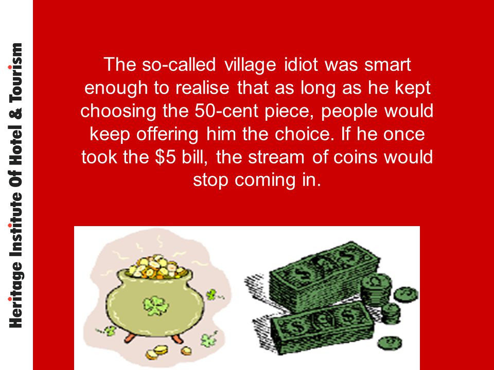 The so-called village idiot was smart enough to realise that as long as he kept choosing the 50-cent piece, people would keep offering him the choice.