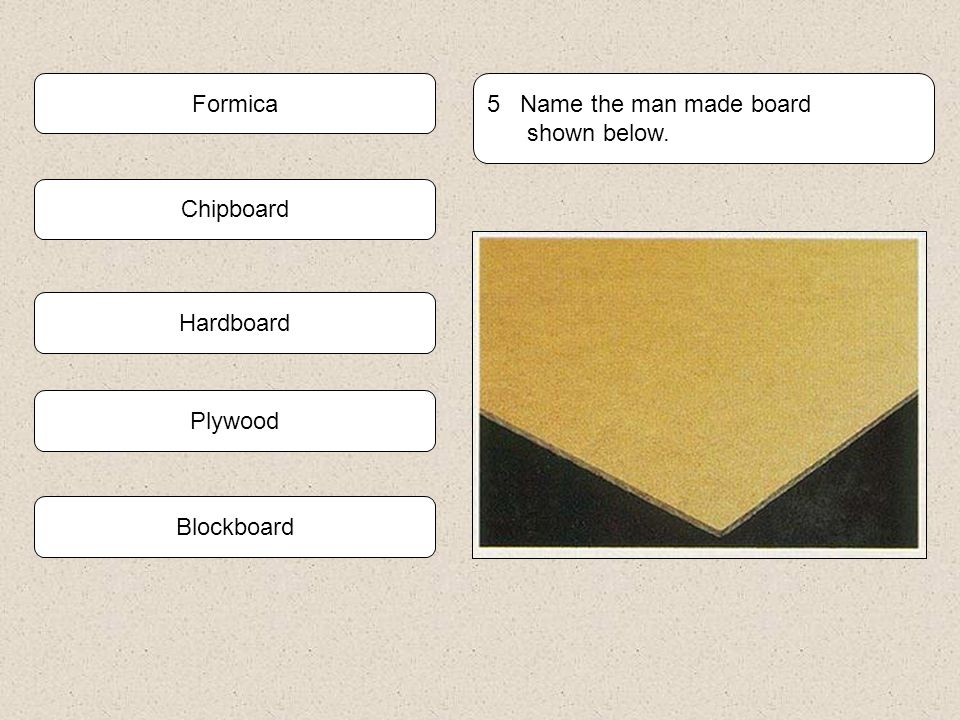 Formica 5 Name the man made board shown below. Chipboard Hardboard Plywood Blockboard
