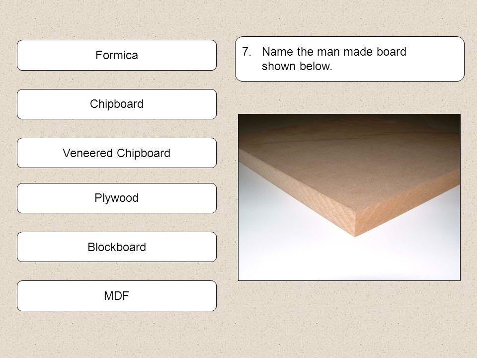 7. Name the man made board shown below. Formica. Chipboard. Veneered Chipboard. Plywood. Blockboard.