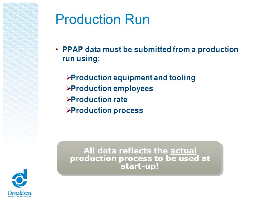 Production Run PPAP data must be submitted from a production run using: Production equipment and tooling.