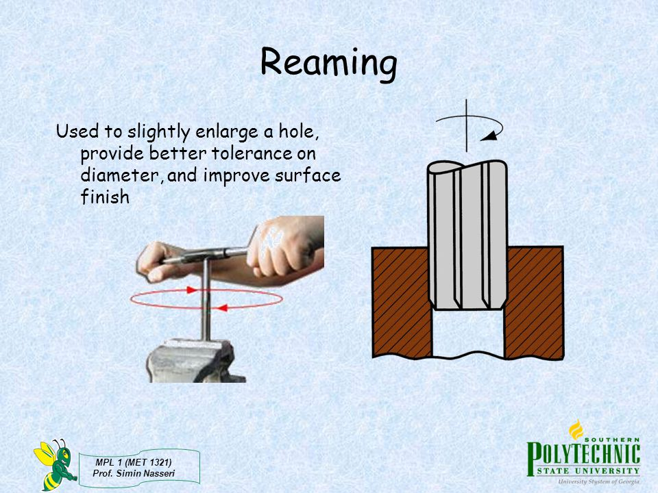 Reaming Used to slightly enlarge a hole, provide better tolerance on diameter, and improve surface finish.