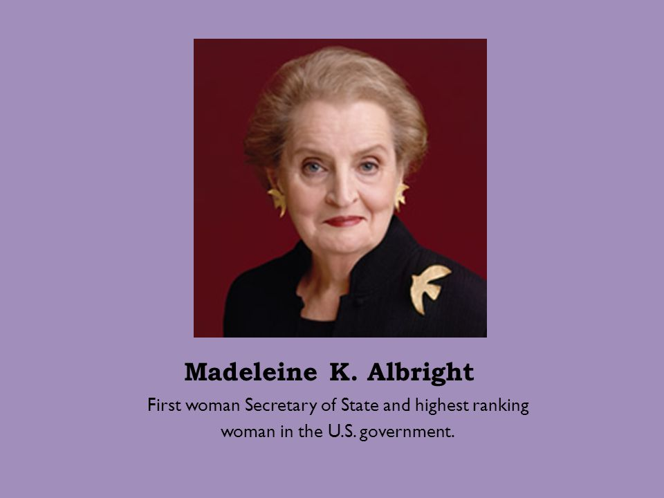 Madeleine K. Albright First woman Secretary of State and highest ranking.