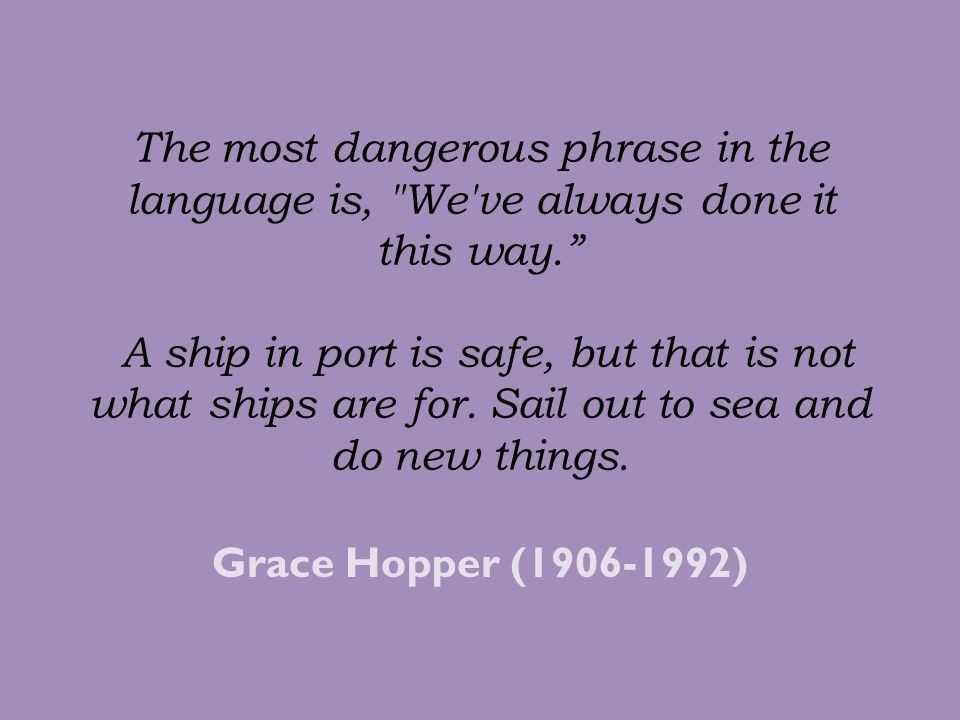 The most dangerous phrase in the language is, We ve always done it this way. A ship in port is safe, but that is not what ships are for. Sail out to sea and do new things.
