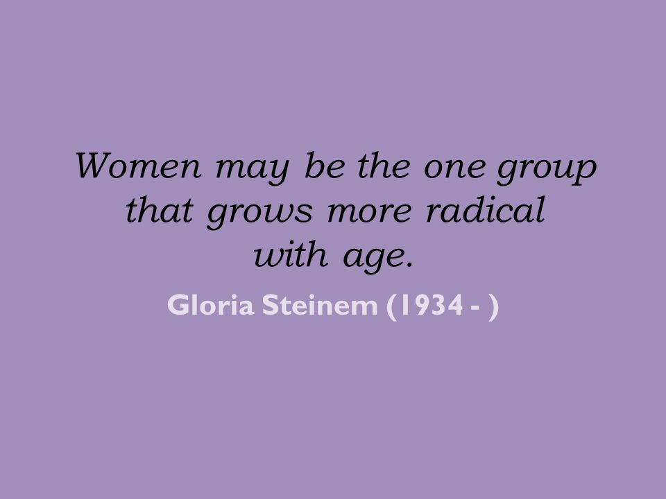 Women may be the one group that grows more radical with age.