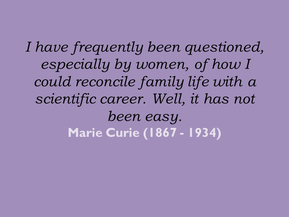 I have frequently been questioned, especially by women, of how I could reconcile family life with a scientific career. Well, it has not been easy.
