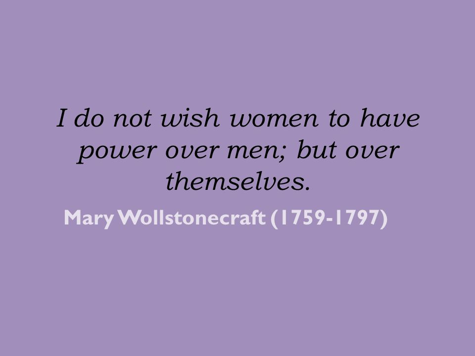 I do not wish women to have power over men; but over themselves.