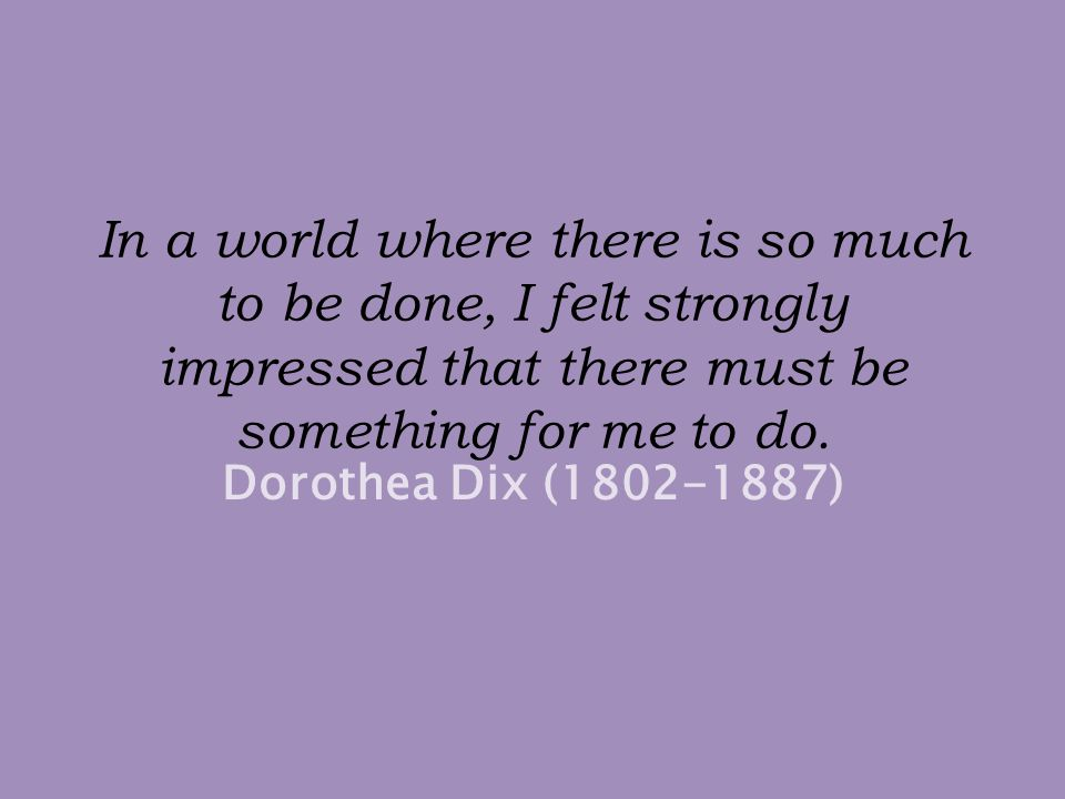In a world where there is so much to be done, I felt strongly impressed that there must be something for me to do.