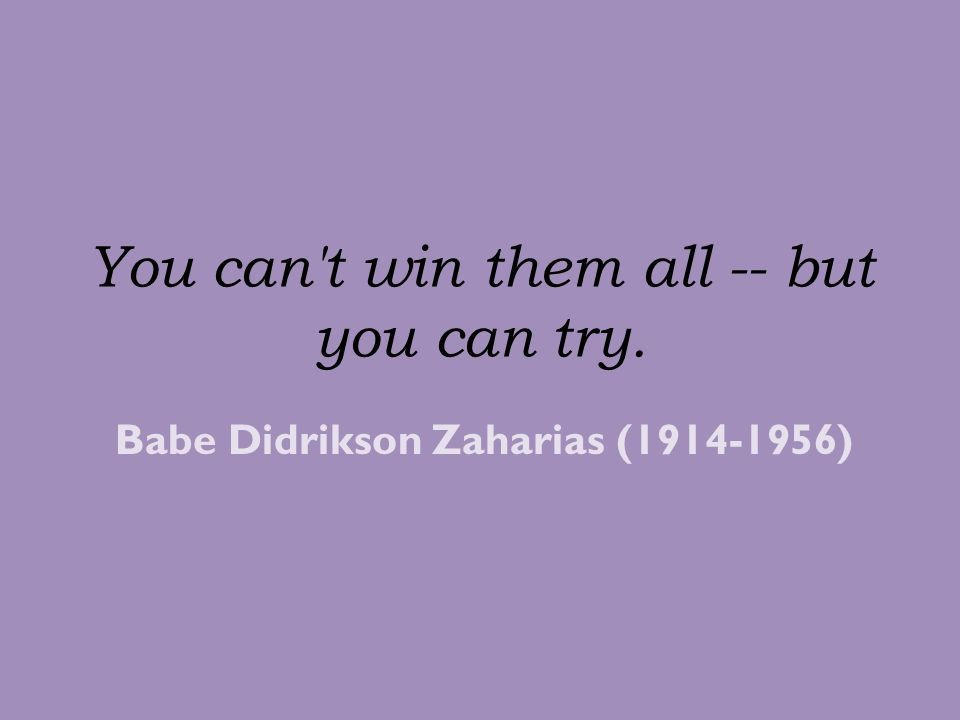 You can t win them all -- but you can try.