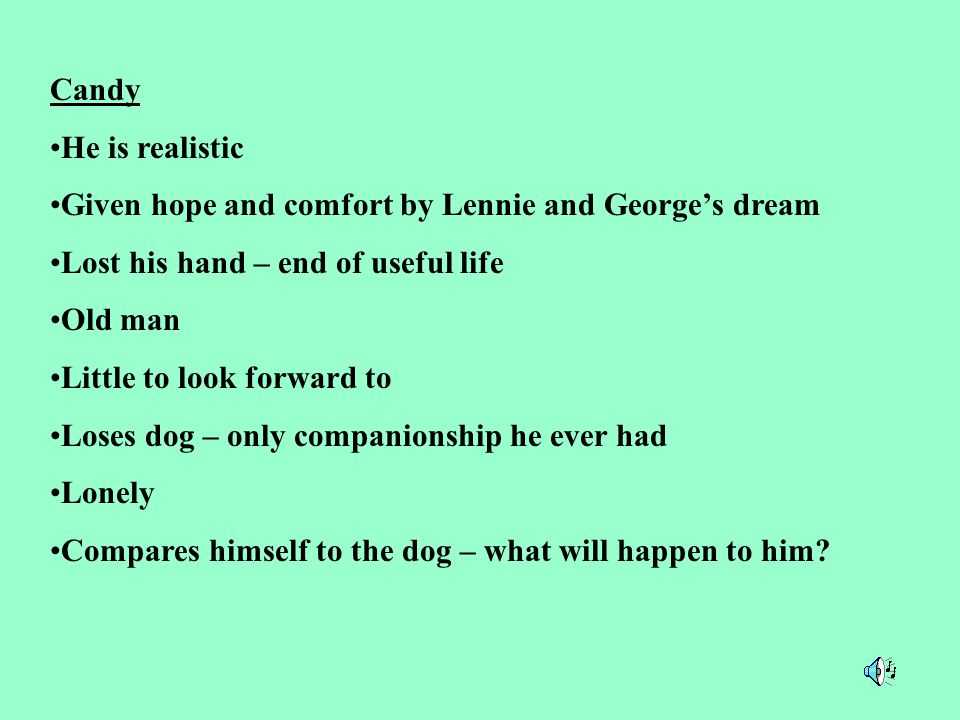 Candy He is realistic. Given hope and comfort by Lennie and George's dream. Lost his hand – end of useful life.