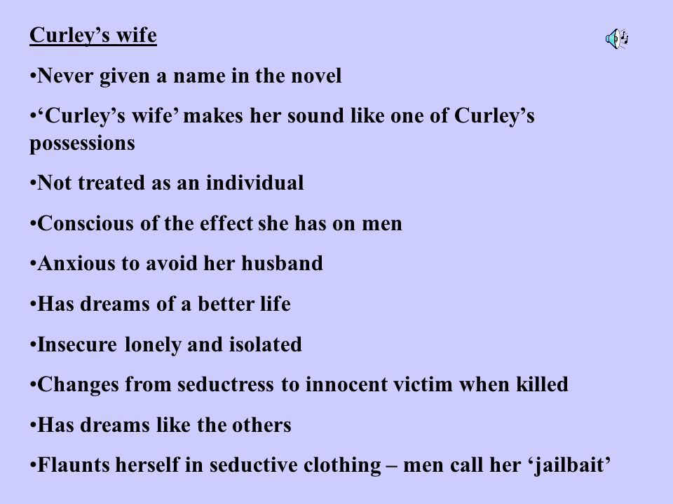 Curley's wife Never given a name in the novel. 'Curley's wife' makes her sound like one of Curley's possessions.