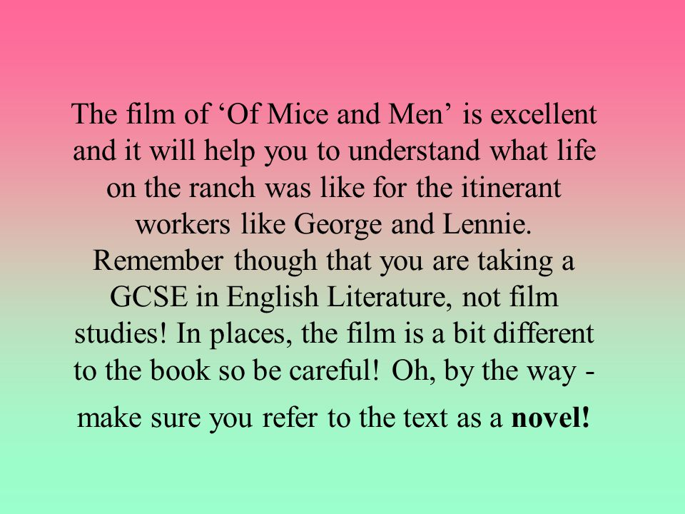 The film of 'Of Mice and Men' is excellent and it will help you to understand what life on the ranch was like for the itinerant workers like George and Lennie.