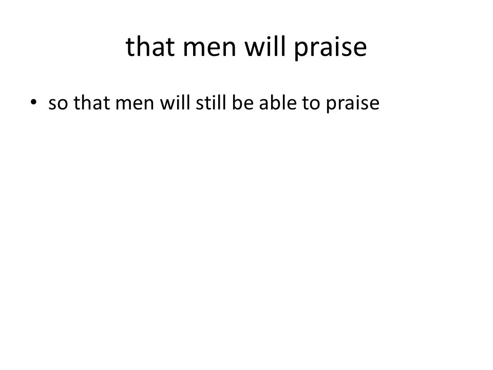 that men will praise so that men will still be able to praise