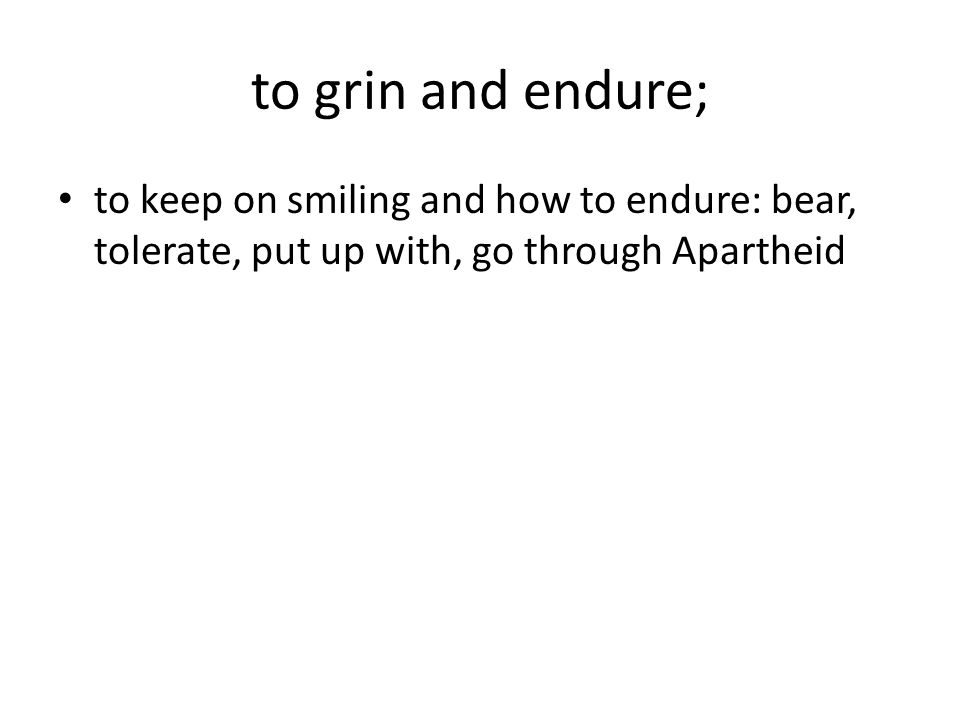 to grin and endure; to keep on smiling and how to endure: bear, tolerate, put up with, go through Apartheid.