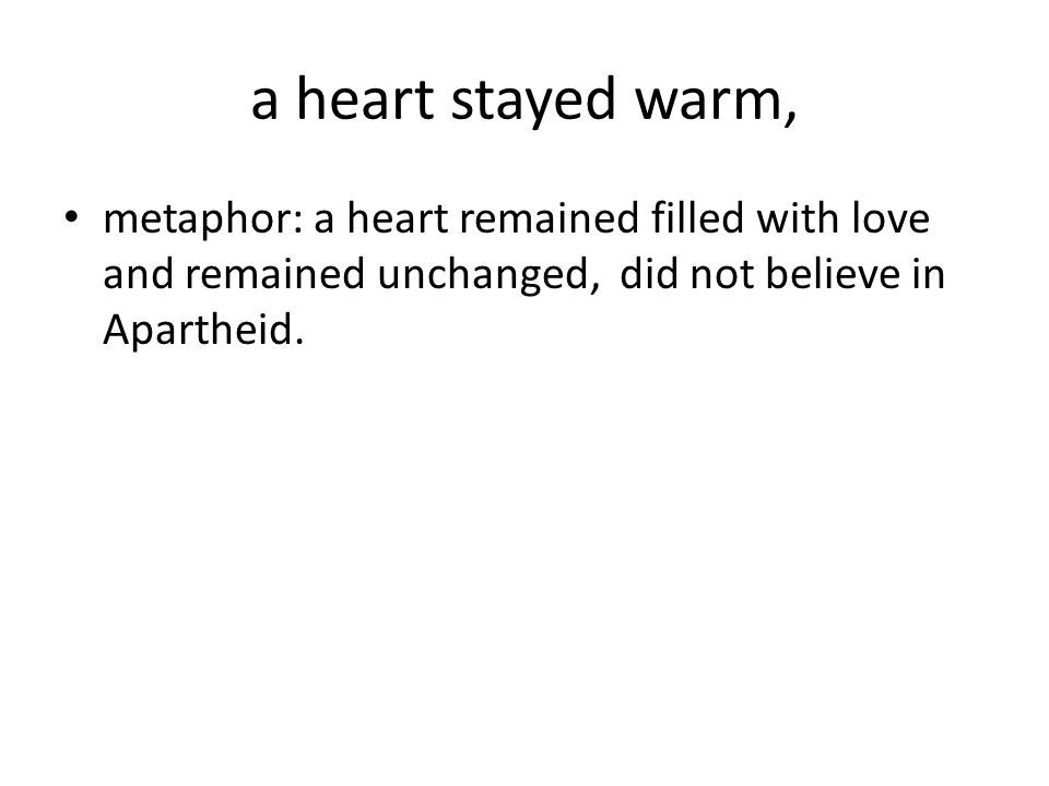 a heart stayed warm, metaphor: a heart remained filled with love and remained unchanged, did not believe in Apartheid.