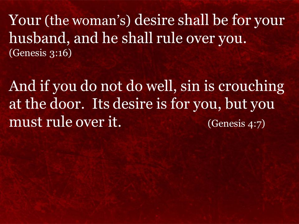Your (the woman's) desire shall be for your husband, and he shall rule over you.