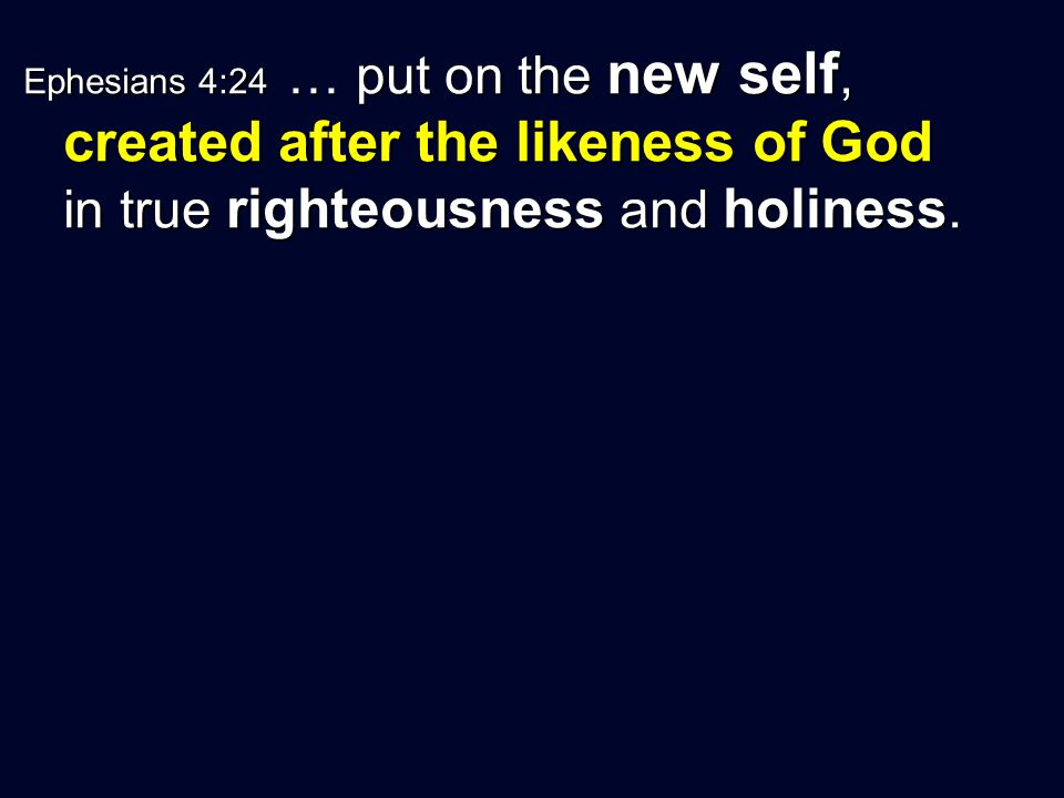 Ephesians 4:24 … put on the new self, created after the likeness of God in true righteousness and holiness.
