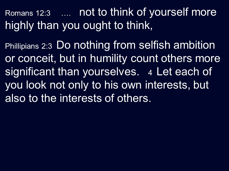 Romans 12:3 …. not to think of yourself more highly than you ought to think,