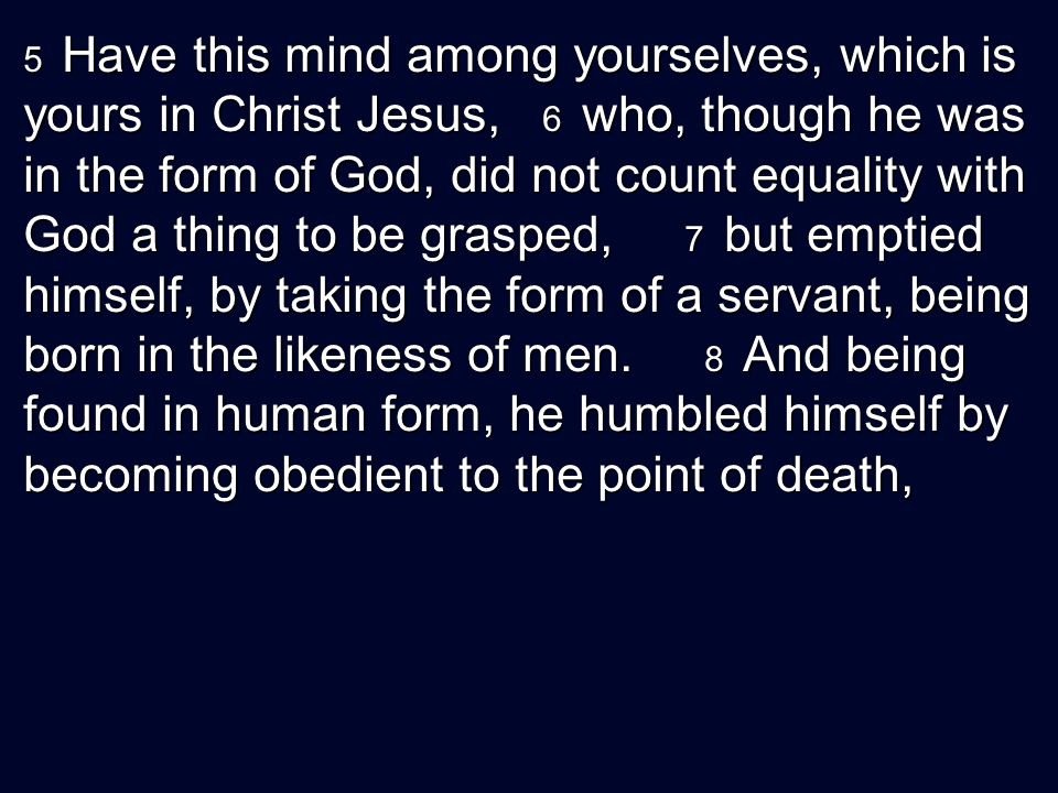 5 Have this mind among yourselves, which is yours in Christ Jesus, 6 who, though he was in the form of God, did not count equality with God a thing to be grasped, 7 but emptied himself, by taking the form of a servant, being born in the likeness of men.